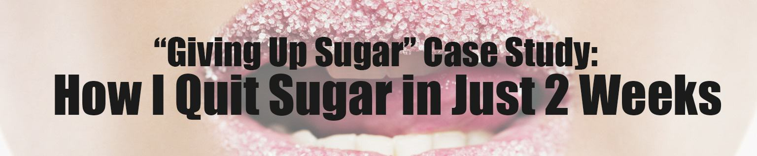 """Giving Up Sugar"" Case Study: How I Quit Sugar in Just 2 Weeks"